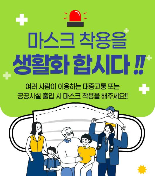 마스크 착용을 생활화 합시다!! 여러 사람이 이용하는 대중교통 또는 공공시설 출입 시 마스크 착용을 해주세요!!