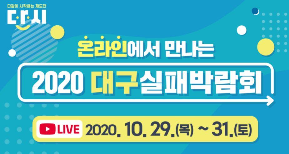 다같이 시작하는 재도전 다시 온라인에서 만나는 2020 대구실패박람회 유튜브 live 2020년 10월 29일(목) ~ 31일(토)