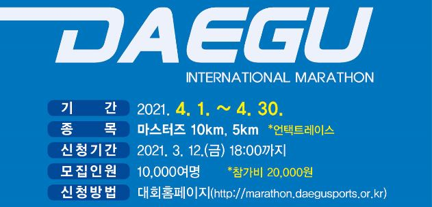 DAEGU INTERNATIONAL MARATHON 기간 2021.4.1~4.30 종목 마스터즈 10km, 5km 언택트레이스 신청기간 2021.3.12(금) 18:00까지 모집인원 10,000여명 참가비 20,000원 신청방법 대회홈페이지(http://marathon.daegusports.or.kr)