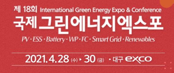 제 18회 International Green Energy Expo & Conference 국제 그린에너지엑스포 PV·ESS·Battery·WP·FC·SmartGrid·Renewables 2021.4.28(수)~30(금) 대구EXCO
